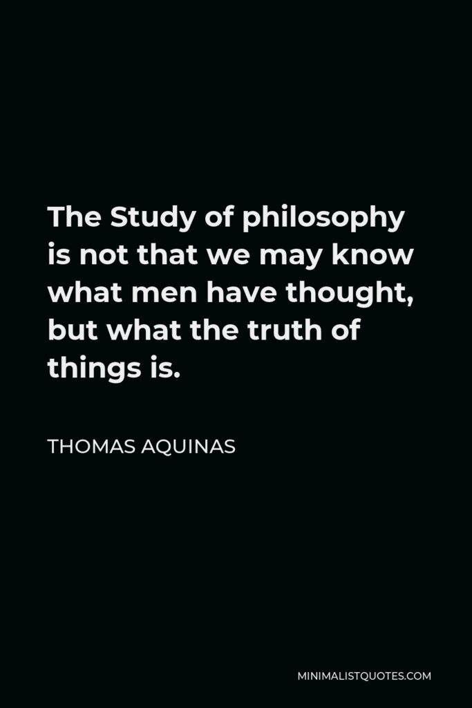 Thomas Aquinas Quote - The Study of philosophy is not that we may know what men have thought, but what the truth of things is.