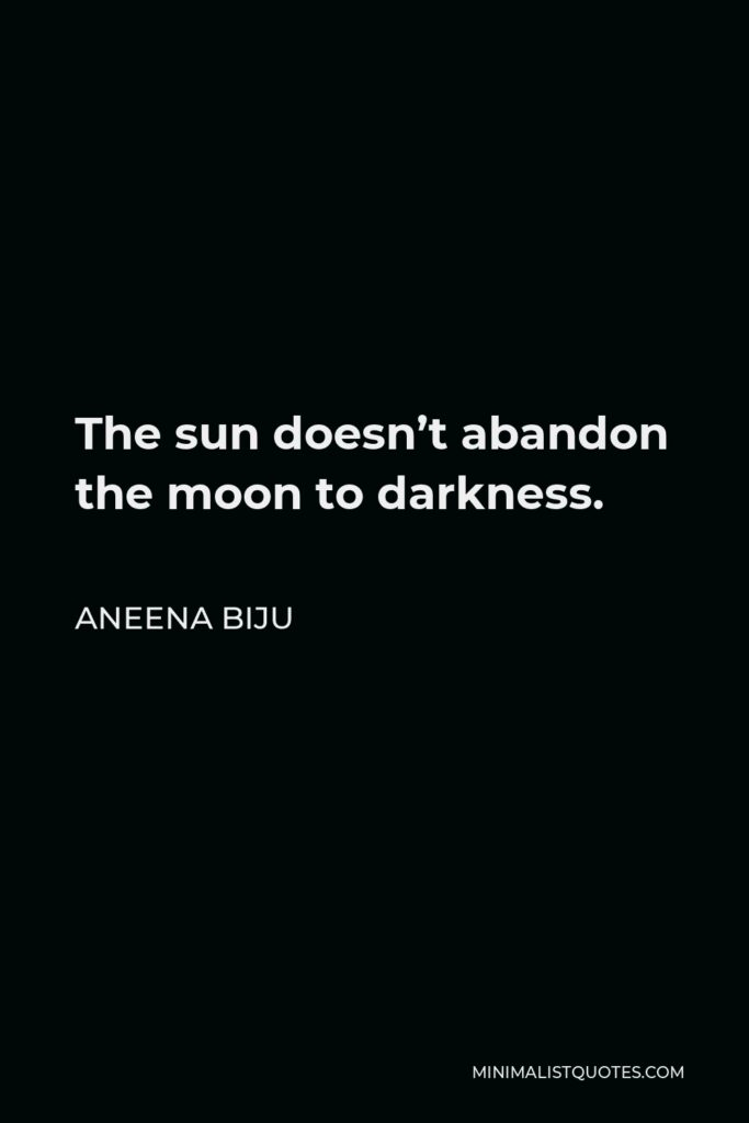 Aneena Biju Quote - The sun doesn't abandon the moon to darkness.