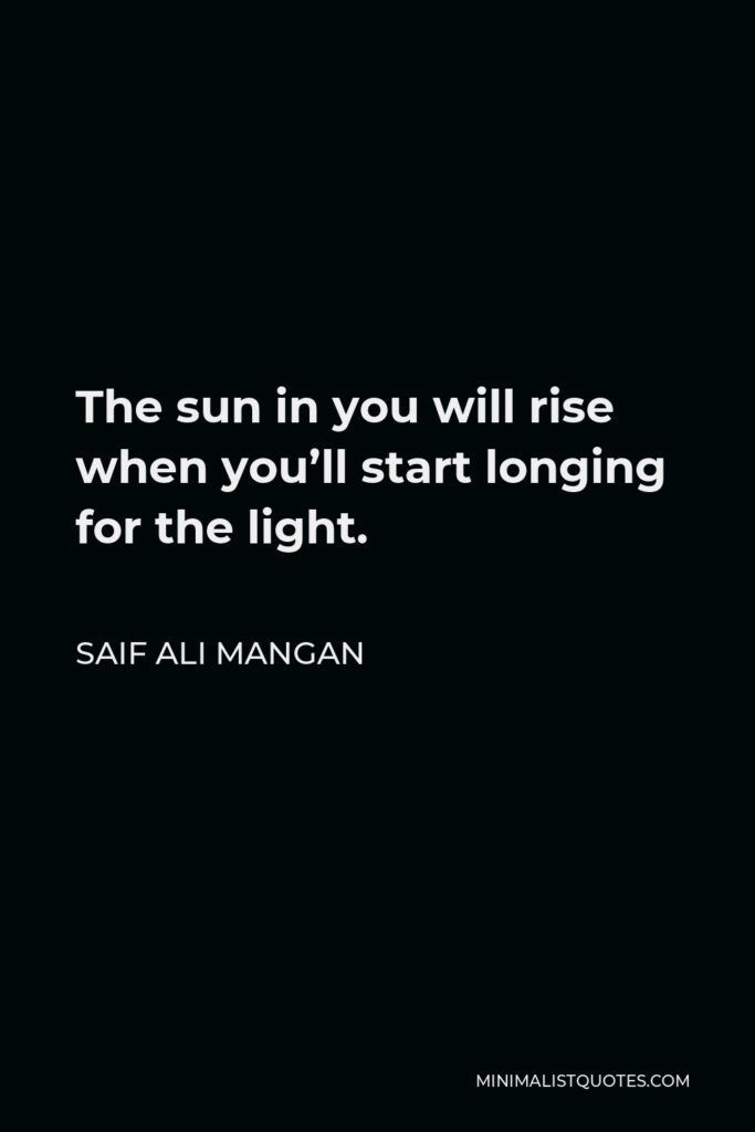 Saif Ali Mangan Quote - The sun in you will rise when you'll start longing for the light.