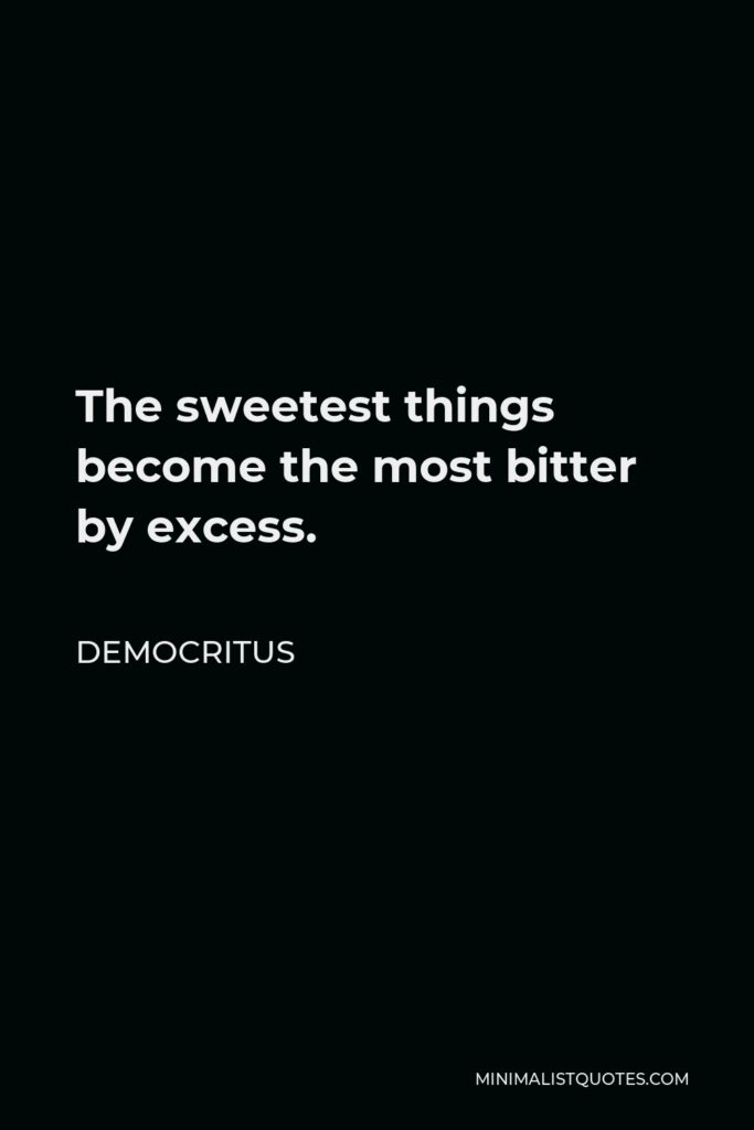 Democritus Quote - The sweetest things become the most bitter by excess.