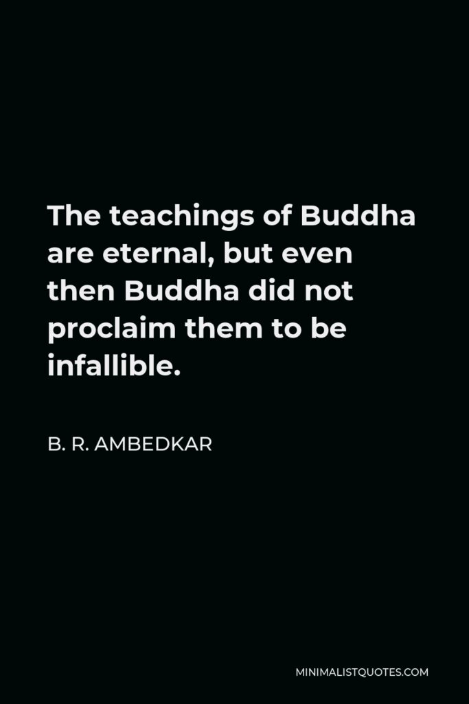 B. R. Ambedkar Quote - The teachings of Buddha are eternal, but even then Buddha did not proclaim them to be infallible.