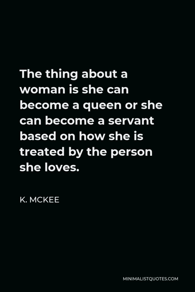 K. Mckee Quote - The thing about a woman is she can become a queen or she can become a servant based on how she is treated by the person she loves.