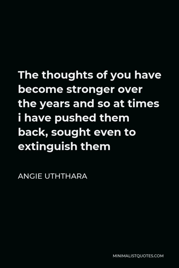 Angie Uththara Quote - The thoughts of you have become stronger over the years and so at times i have pushed them back, sought even to extinguish them