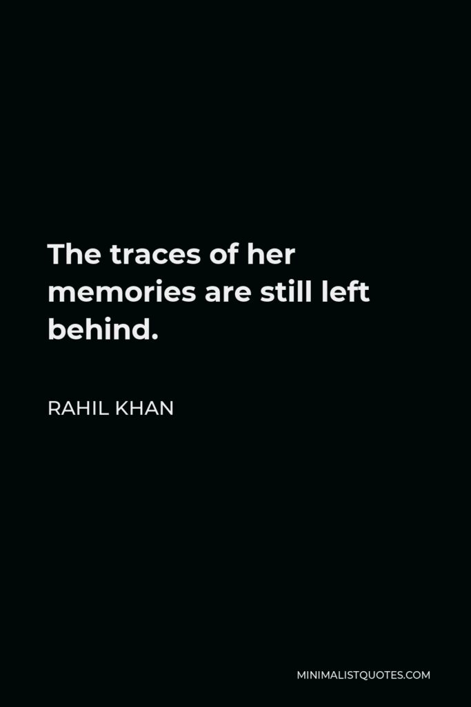 Rahil Khan Quote - The traces of her memories are still left behind.