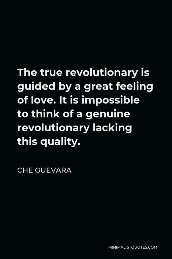 Che Guevara Quote - The true revolutionary is guided by a great feeling of love. It is impossible to think of a genuine revolutionary lacking this quality.