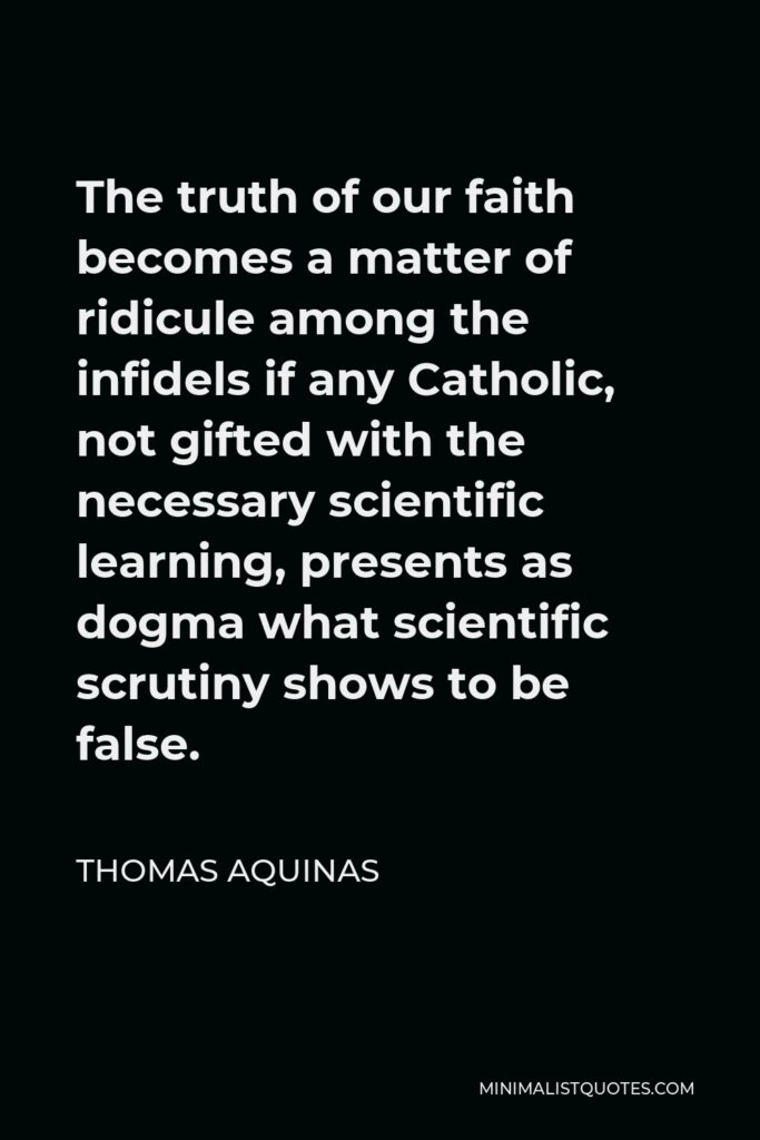Thomas Aquinas Quote - The truth of our faith becomes a matter of ridicule among the infidels if any Catholic, not gifted with the necessary scientific learning, presents as dogma what scientific scrutiny shows to be false.
