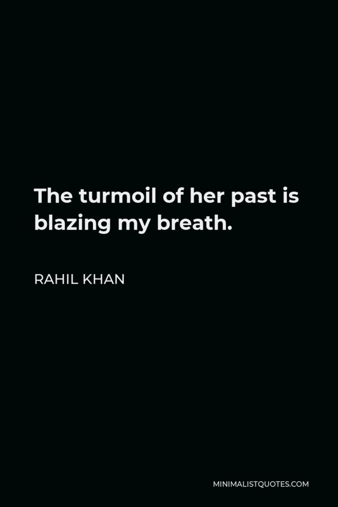 Rahil Khan Quote - The turmoil of her past is blazing my breath.