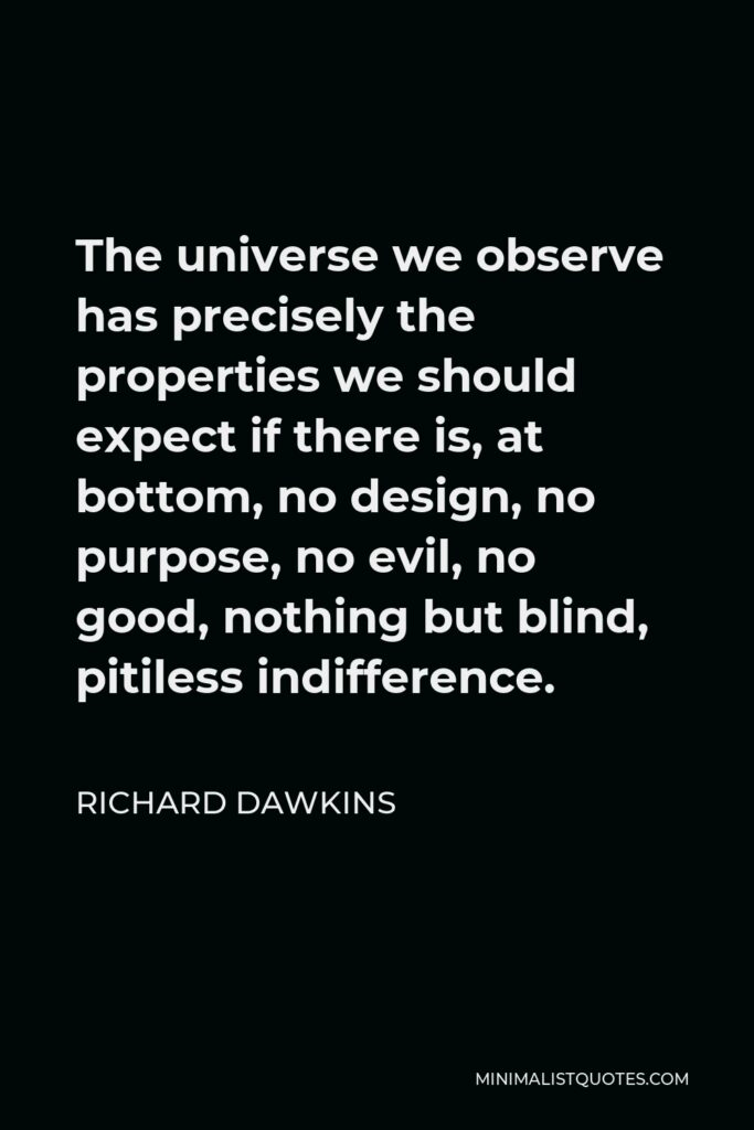 Richard Dawkins Quote - The universe we observe has precisely the properties we should expect if there is, at bottom, no design, no purpose, no evil, no good, nothing but blind, pitiless indifference.