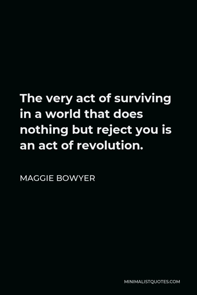 Maggie Bowyer Quote - The very act of surviving in a world that does nothing but reject you is an act of revolution.