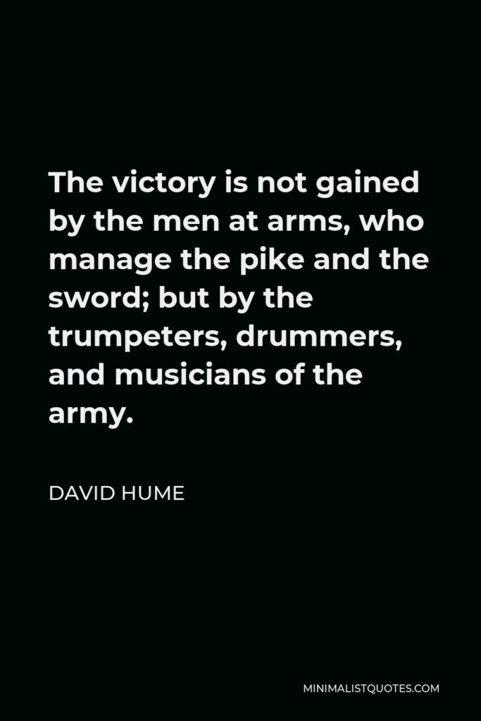 David Hume Quote - The victory is not gained by the men at arms, who manage the pike and the sword; but by the trumpeters, drummers, and musicians of the army.