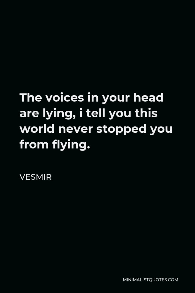 Vesmir Quote - The voices in your head are lying, i tell you this world never stopped you from flying.