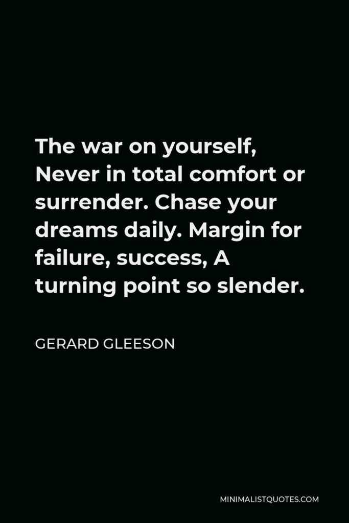 Gerard Gleeson Quote - The war on yourself, Never in total comfort or surrender. Chase your dreams daily. Margin for failure, success, A turning point so slender.