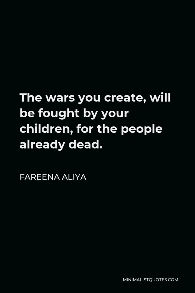 Fareena Aliya Quote - The wars you create, will be fought by your children, for the people already dead.