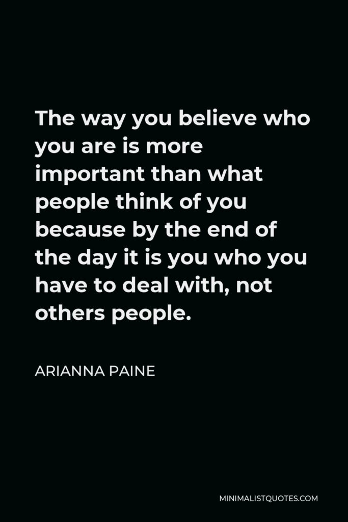 Arianna Paine Quote - The way you believe who you are is more important than what people think of you because by the end of the day it is you who you have to deal with, not others people.