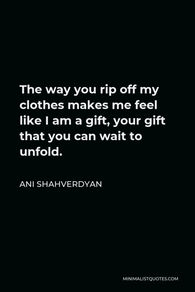Ani Shahverdyan Quote - The way you rip off my clothes makes me feel like I am a gift, your gift that you can wait to unfold.