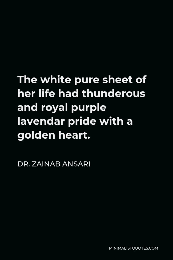 Dr. Zainab Ansari Quote - The white pure sheet of her life had thunderous and royal purple lavendar pride with a golden heart.