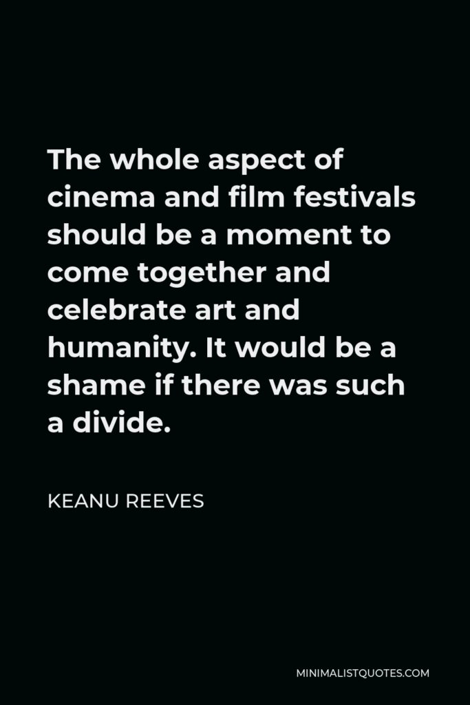 Keanu Reeves Quote - The whole aspect of cinema and film festivals should be a moment to come together and celebrate art and humanity. It would be a shame if there was such a divide.
