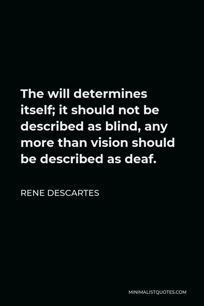 Rene Descartes Quote - The will determines itself; it should not be described as blind, any more than vision should be described as deaf.