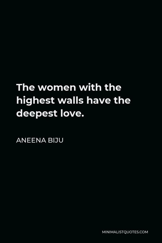 Aneena Biju Quote - The women with the highest walls have the deepest love.