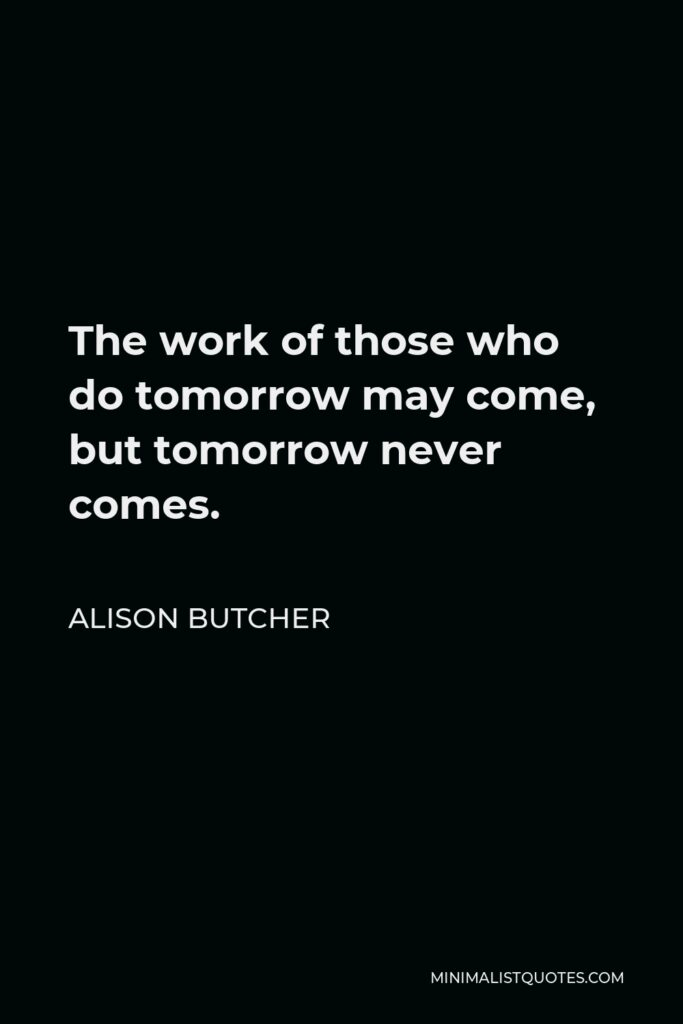 Alison Butcher Quote - The work of those who do tomorrow may come, but tomorrow never comes.
