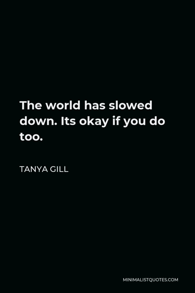 Tanya Gill Quote - The world has slowed down. Its okay if you do too.