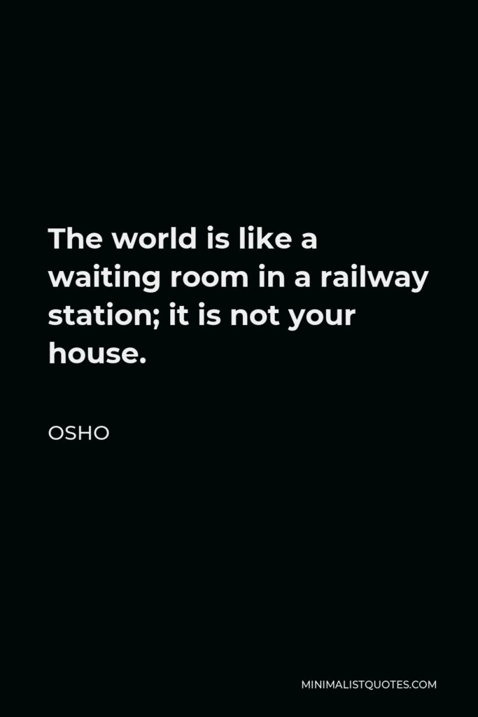 Osho Quote - The world is like a waiting room in a railway station; it is not your house.