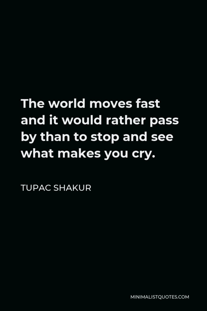 Tupac Shakur Quote - The world moves fast and it would rather pass by than to stop and see what makes you cry.