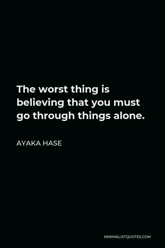 Ayaka Hase Quote - The worstthing is believing that you must go through things alone.