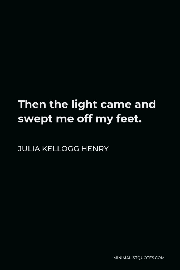 Julia Kellogg Henry Quote - Then the light came and swept me off my feet.