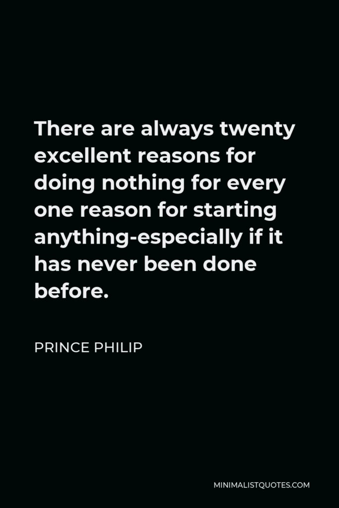 Prince Philip Quote - There are always twenty excellent reasons for doing nothing for every one reason for starting anything-especially if it has never been done before.