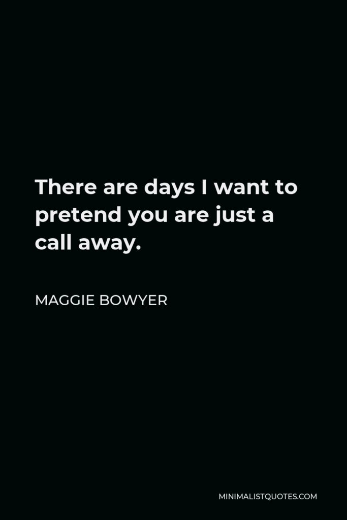 Maggie Bowyer Quote - There are days I want to pretend you are just a call away.