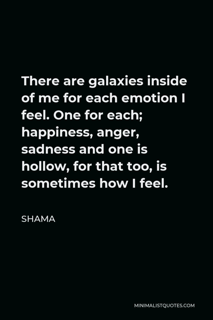 Shama Quote - There are galaxies inside of me for each emotion I feel. One for each; happiness, anger, sadness and one is hollow, for that too, is sometimes how I feel.