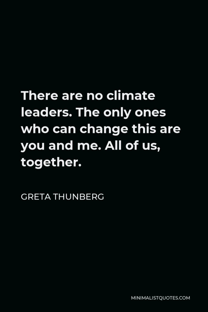 Greta Thunberg Quote - There are no climate leaders. The only ones who can change this are you and me. All of us, together.