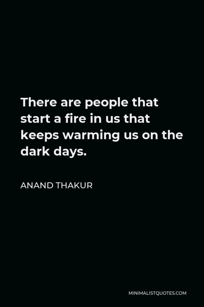 Anand Thakur Quote - There are people that start a fire in us that keeps warming us on the dark days.