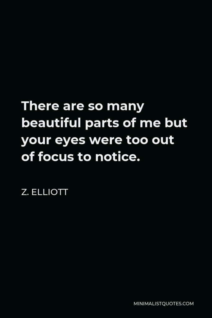 Z. Elliott Quote - There are so many beautiful parts of me but your eyes were too out of focus to notice.