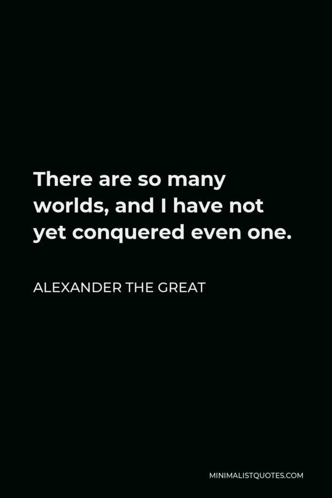 Alexander The Great Quote - There are so many worlds, and I have not yet conquered even one.