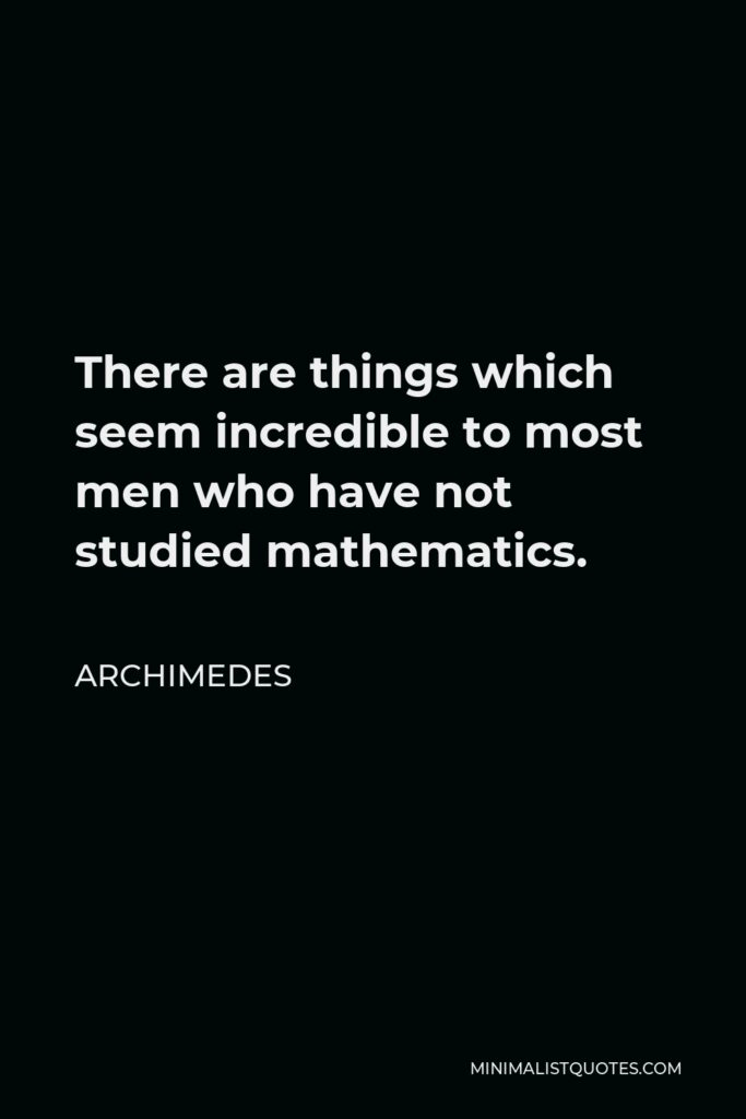 Archimedes Quote - There are things which seem incredible to most men who have not studied mathematics.