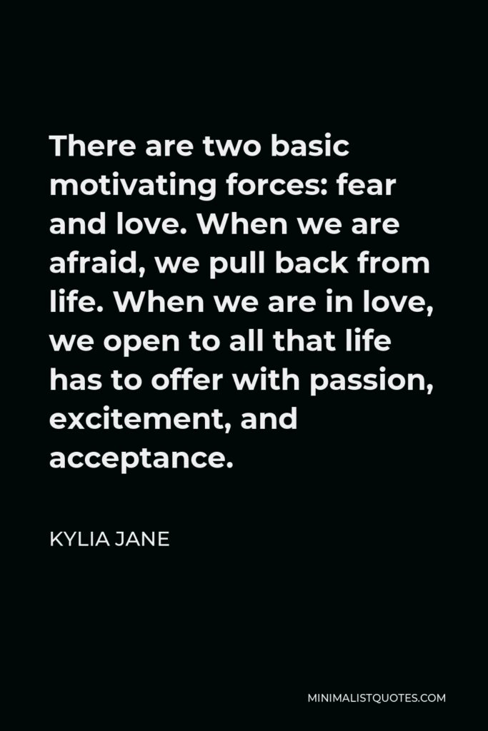 Kylia Jane Quote - There are two basic motivating forces: fear and love. When we are afraid, we pull back from life. When we are in love, we open to all that life has to offer with passion, excitement, and acceptance.