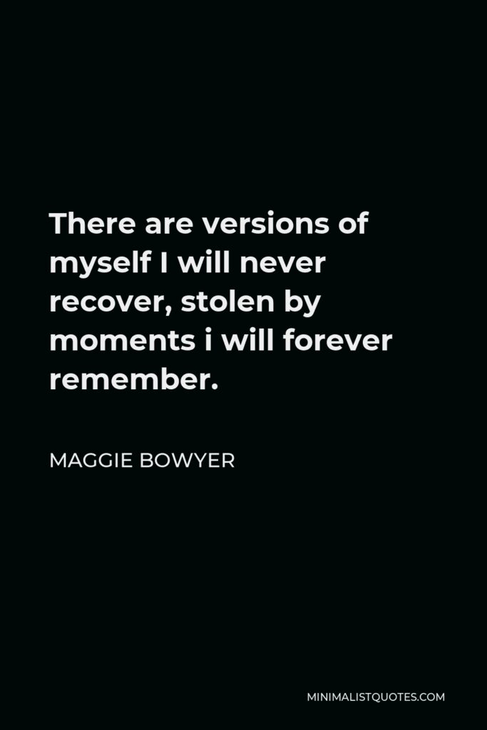 Maggie Bowyer Quote - There are versions of myself I will never recover, stolen by moments i will forever remember.