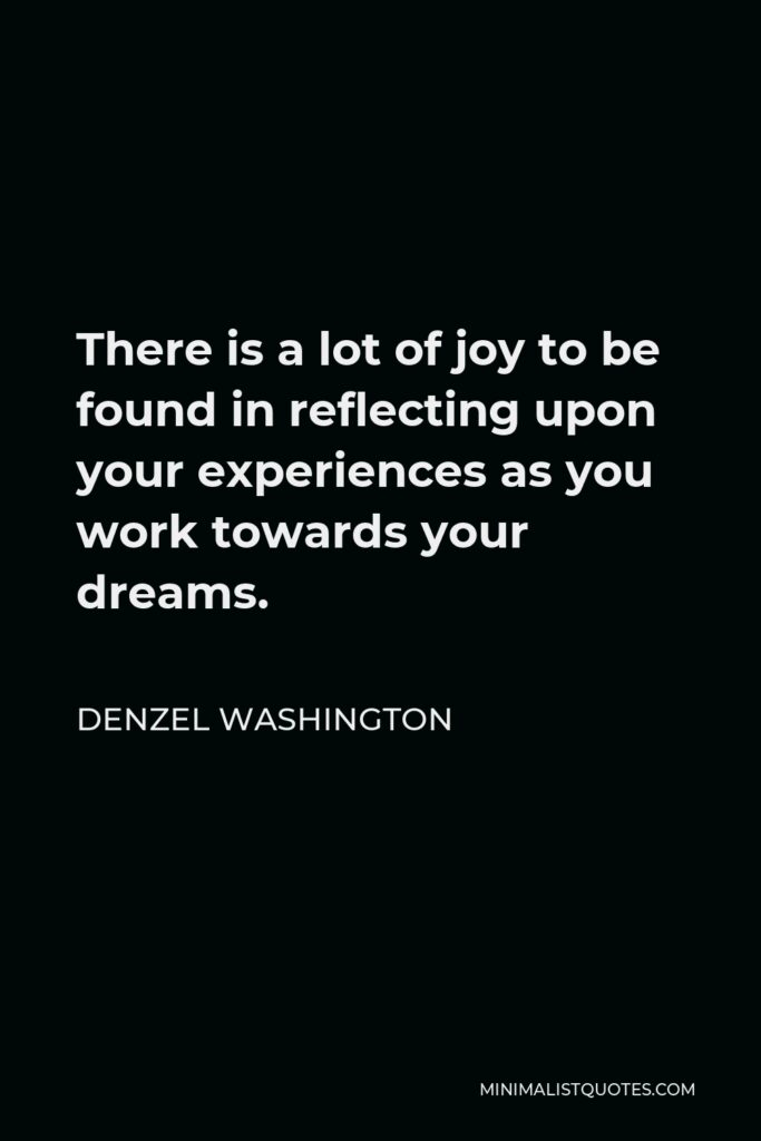 Denzel Washington Quote - There is a lot of joy to be found in reflecting upon your experiences as you work towards your dreams.