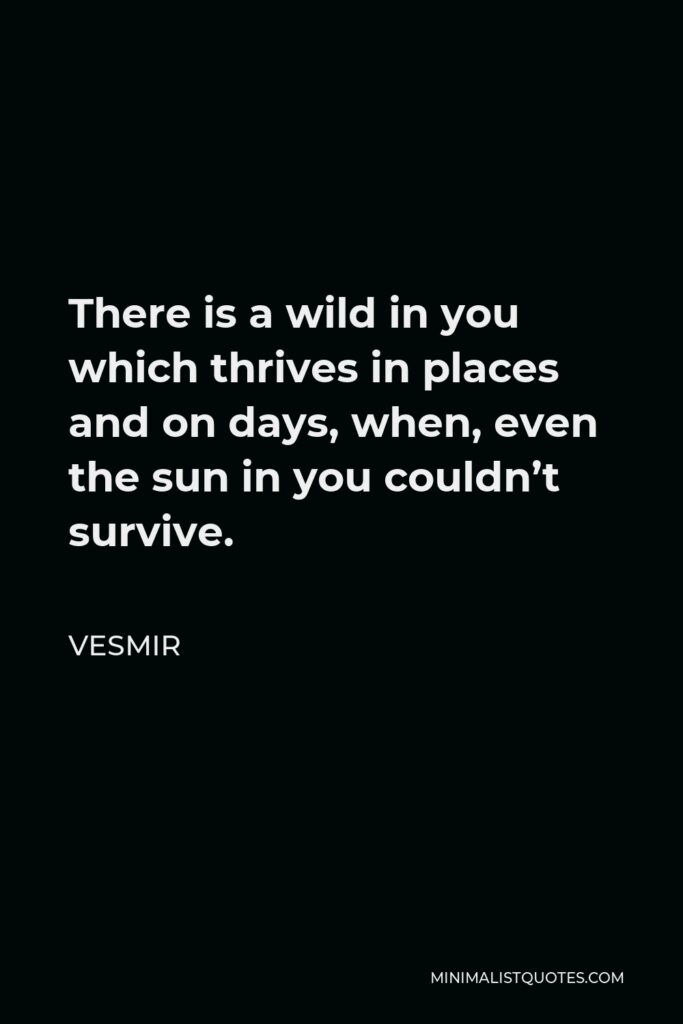 Vesmir Quote - There is a wild in you which thrives in places and on days, when, even the sun in you couldn't survive.
