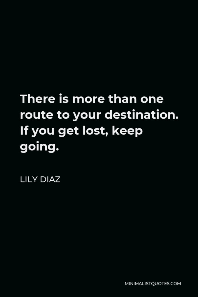 Lily Diaz Quote - There is more than one route to your destination. If you get lost, keep going.