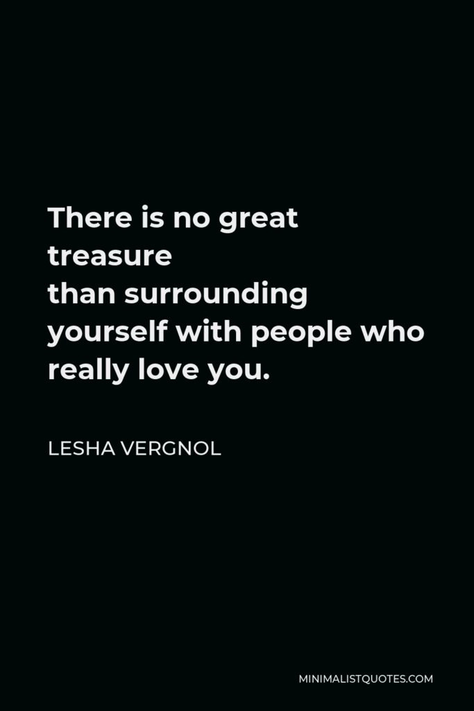 Lesha Vergnol Quote - Thereis no great treasure thansurrounding yourself with people who really love you.