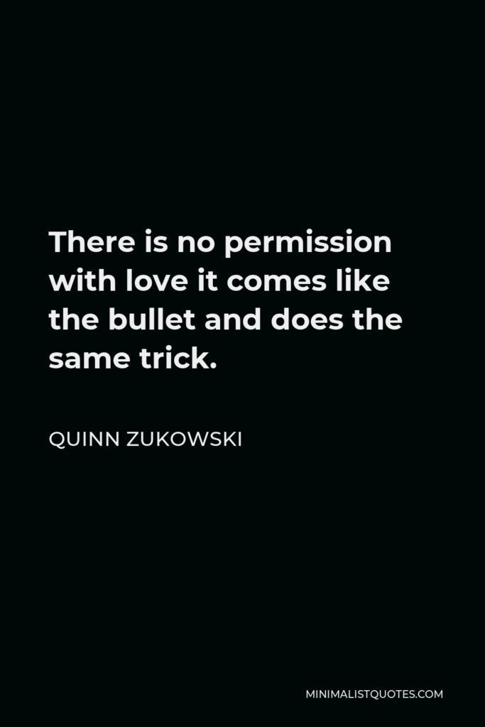 Quinn Zukowski Quote - There is no permission with love it comes like the bullet and does the same trick.