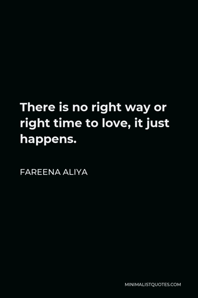 Fareena Aliya Quote - There is no right way or right time to love, it just happens.