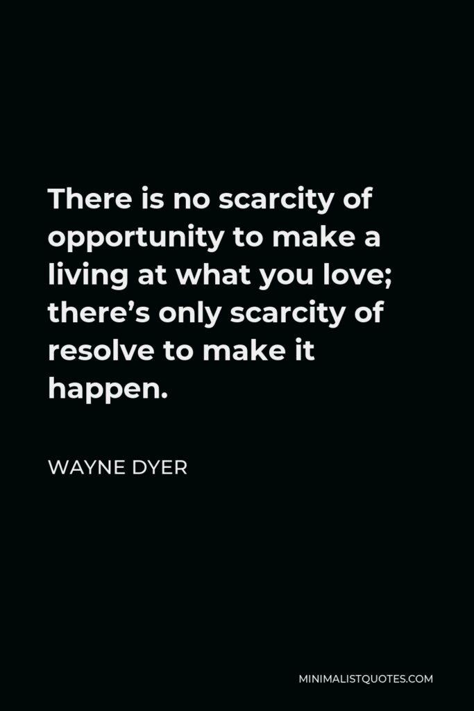 Wayne Dyer Quote - There is no scarcity of opportunity to make a living at what you love; there's only scarcity of resolve to make it happen.
