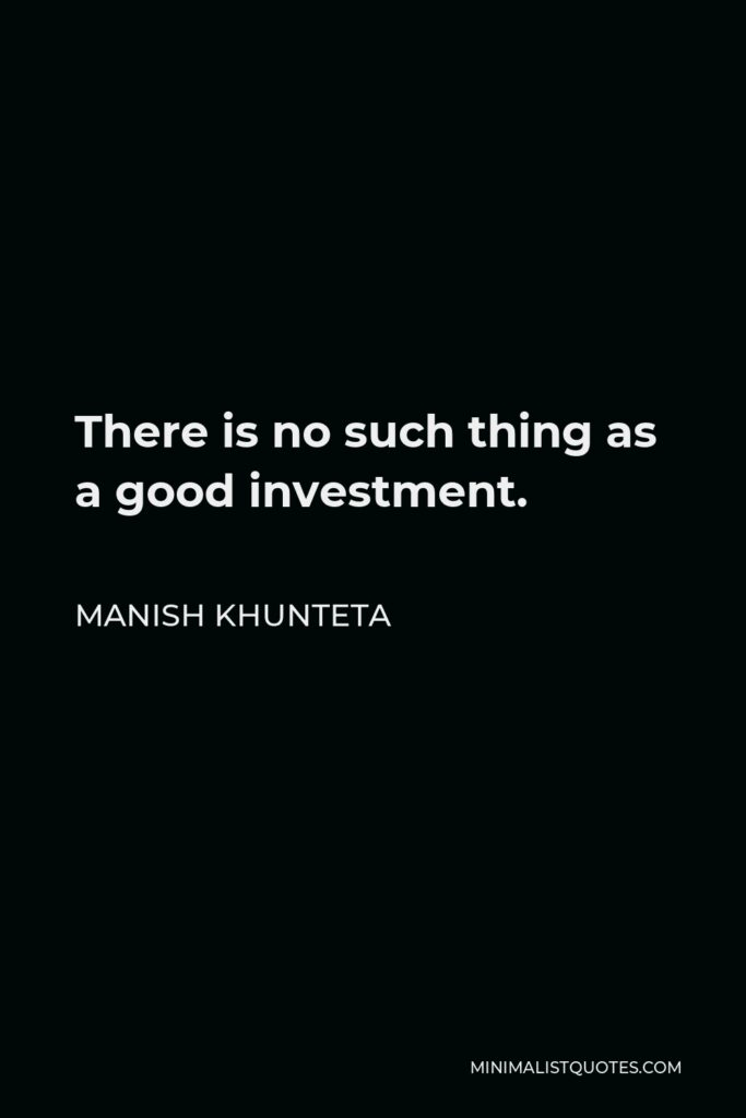 Manish Khunteta Quote - There is no such thing as a good investment.