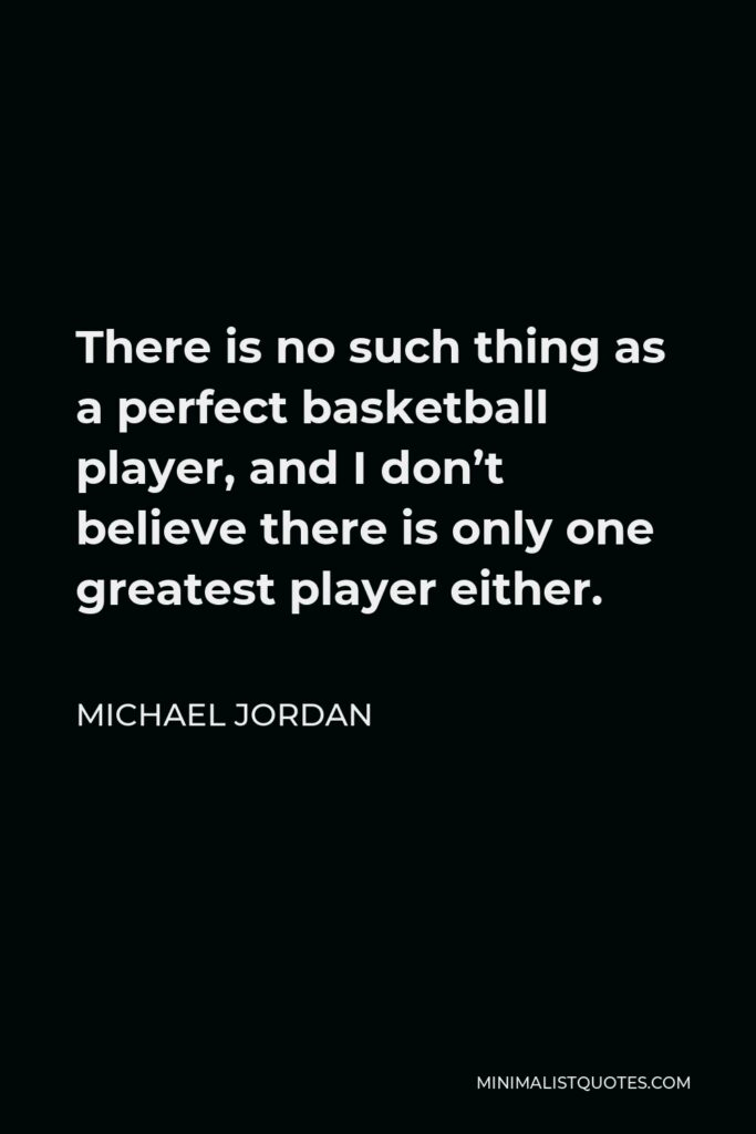 Michael Jordan Quote - There is no such thing as a perfect basketball player, and I don't believe there is only one greatest player either.