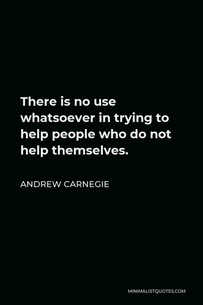 Andrew Carnegie Quote - There is no use whatsoever in trying to help people who do not help themselves.