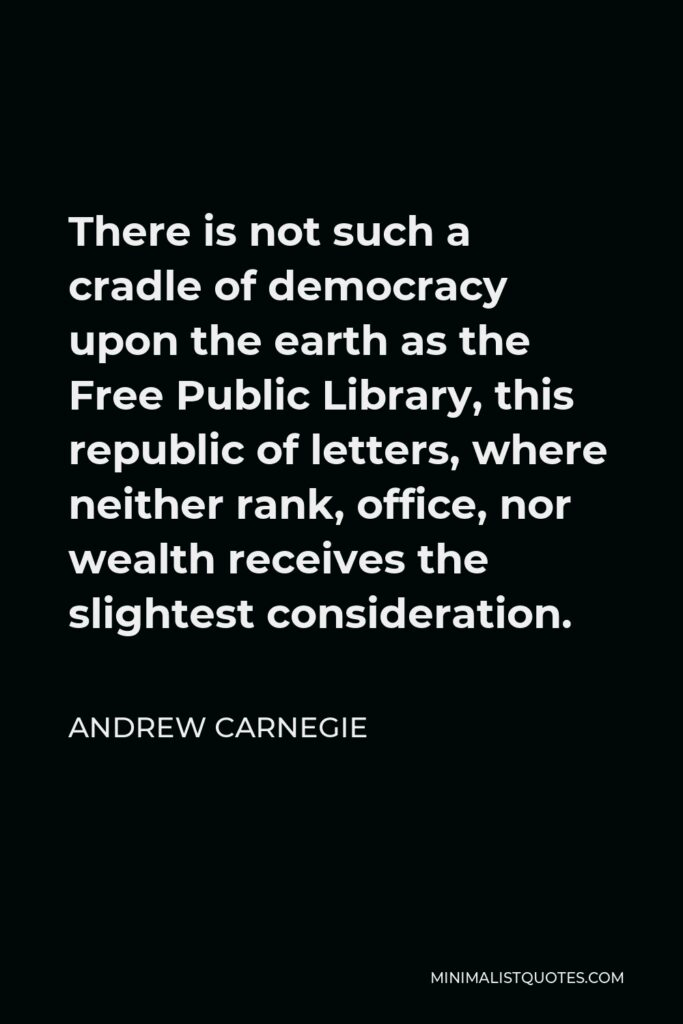 Andrew Carnegie Quote - There is not such a cradle of democracy upon the earth as the Free Public Library, this republic of letters, where neither rank, office, nor wealth receives the slightest consideration.